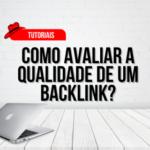 Como avaliar se um backlink é de qualidade?